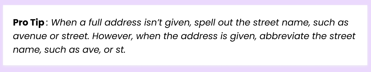 Pro Tip: When a full address isn't given, spell out the street name, such as avenue or street. However, when address is given, abbreviate the street name, such as ave, or st.