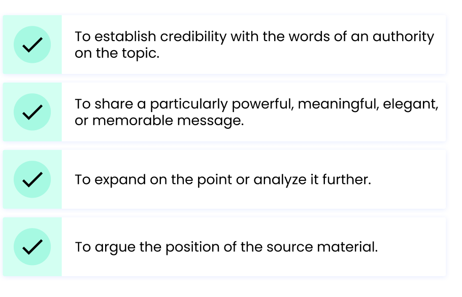 To establish credibility with the words of an authority on the topic. To share a particularly powerful, meaningful, elegant, or memorable message. To expand on the point or analyze it further. To argue the position of the source material.