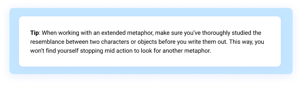 Tip: When working with an extended metaphor, make sure you've thoroughly studied the resemblance between two characters or objects before you write them out. This way, you won't find yourself stopping mid action to look for another metaphor.