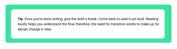 Tip: Once you're done writing, give the draft a break. Come back to read it out loud. Reading loudly helps you understand the flow, therefore, the need for transition words to make up for abrupt change in idea.