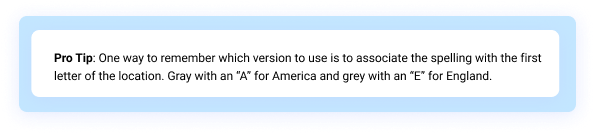 """Pro Tip: One way to remember which version to use is to associate the spelling with the first letter of the location. Gray with an """"A"""" for America and grey with an """"E"""" for England."""