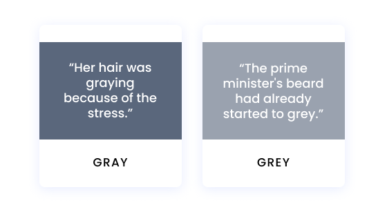"""""""Her hair was greying because of the stress."""" """"The prime minister's beard had already started to grey."""""""