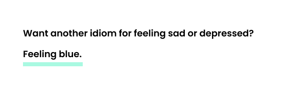 Want another idiom for feeling sad or depressed? Feeling blue.