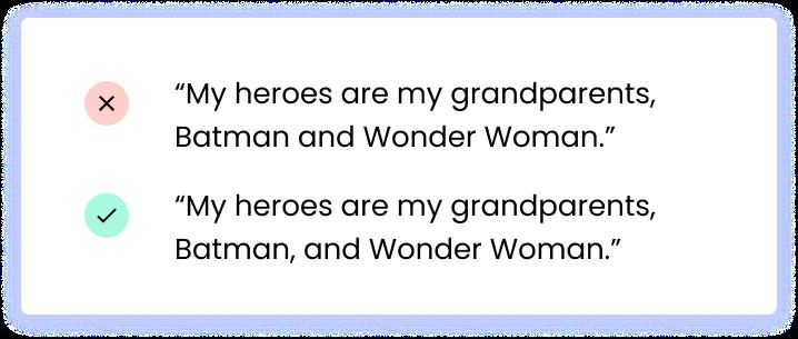 "Correct: ""My heroes are my grandparents, Batman, and Wonder Woman."" Incorrect: ""My heroes are my grandparents, Batman and Wonder Woman."""