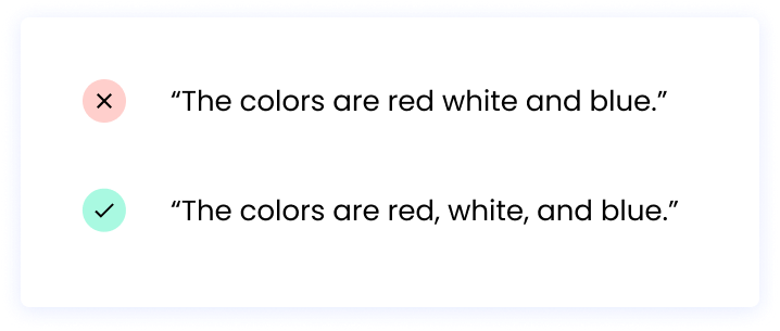 """Correct: """"The colors are red, white, and blue."""" Incorrect: """"The colors are red white and blue."""""""