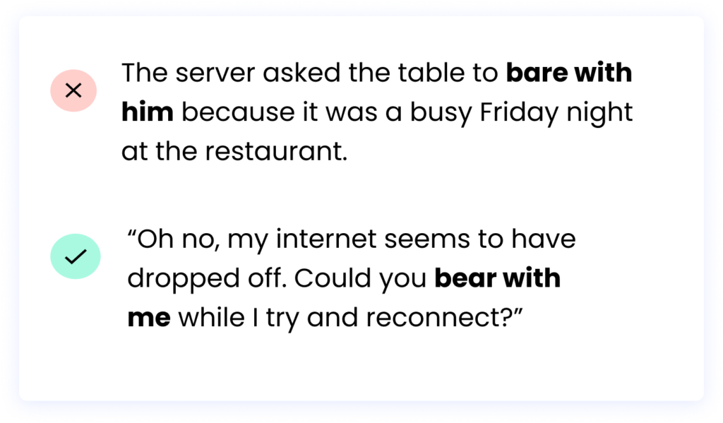 """Oh no, my internet seems to have dropped off. Could you bear with me while I try and reconnect?"""" ❌ The server asked the table to bare with him because it was a busy Friday night at the restaurant."""