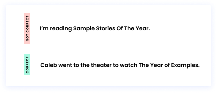 Correct: Caleb went to the theater to watch The Year of Examples. Incorrect: I'm reading Sample Stories Of The Year.