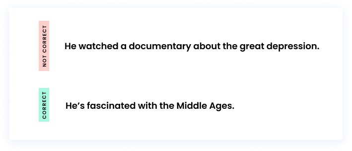 Correct: He's fascinated with the Middle Ages. Incorrect: He watched a documentary about the great depression.