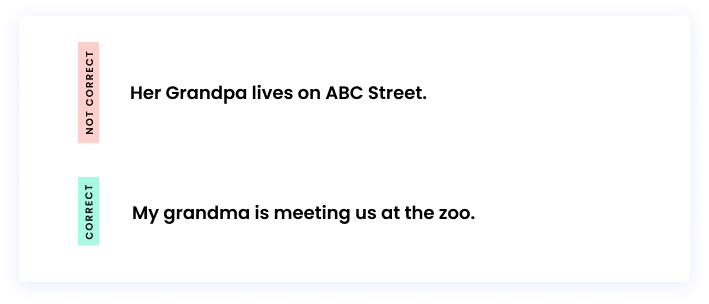 Correct: My grandma is meeting us at the zoo. Incorrect: Her Grandpa lives on ABC Street.