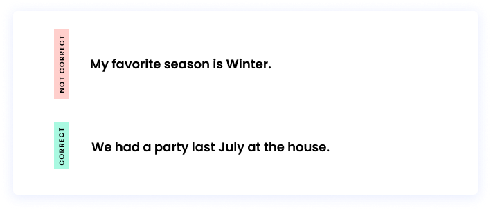 Correct: We had a party last July at the house. Incorrect: My favorite season is Winter.