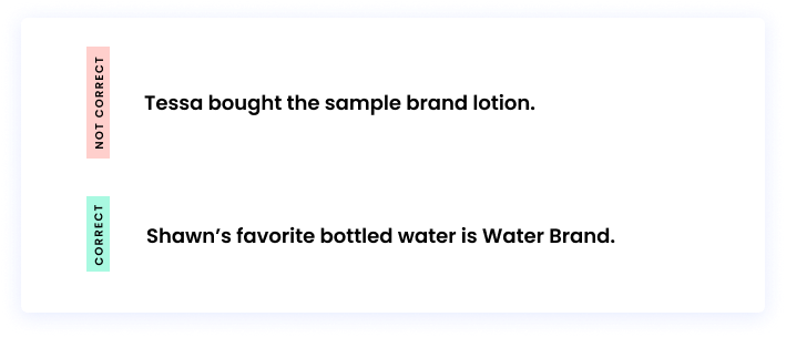 Correct: Shawn's favorite bottled water is Water Brand. Incorrect: Tessa bought the sample brand lotion.