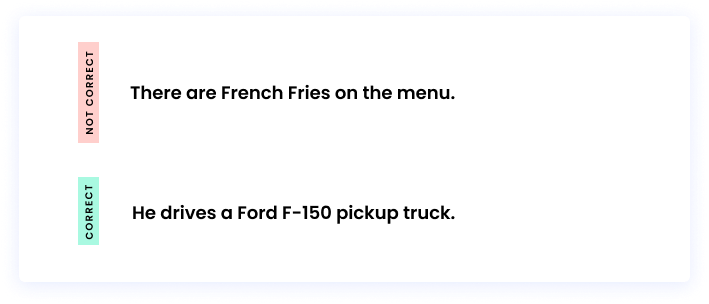 Correct: He drives a Ford F-150 pickup truck. Incorrect: There are French Fries on the menu.