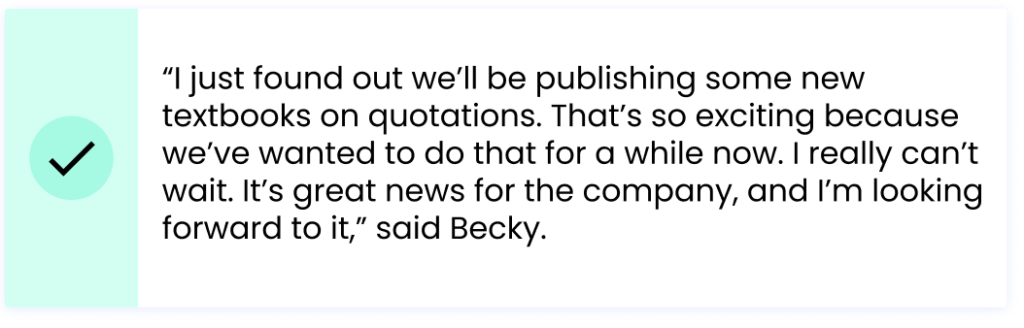 """""""I just found out we'll be publishing some new textbooks on quotations. That's so exciting because we've wanted to do that for a while now. I really can't wait. It's great news for the company, and I'm looking forward to it,"""" said Becky."""