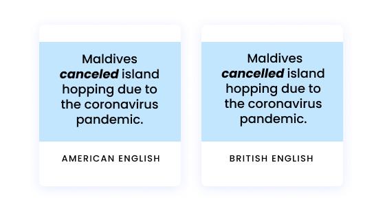American English: Maldives canceled island hopping due to the coronavirus pandemic. British English: Maldives cancelled island hopping due to the coronavirus pandemic.