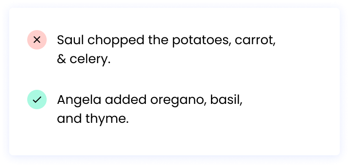 Correct: Angela added oregano, basil, and thyme. Incorrect: Saul chopped the potatoes, carrot, & celery.