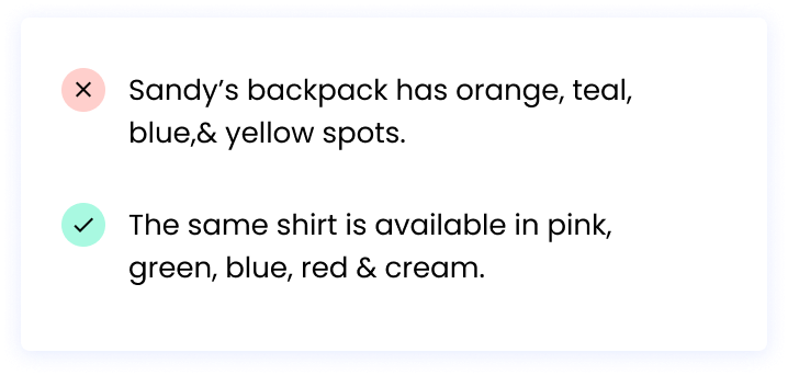 Correct: The same shirt is available in pink, green, blue, red & cream. Incorrect: Sandy's backpack has orange, teal, blue,& yellow spots.