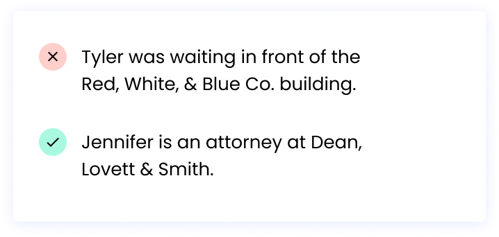 Correct: Jennifer is an attorney at Dean, Lovett & Smith. Incorrect: Tyler was waiting in front of the Red, White, & Blue Co. building.