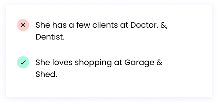 Correct: She loves shopping at Garage & Shed. Incorrect: She has a few clients at Doctor, &, Dentist.