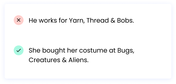 Correct: She bought her costume at Bugs, Creatures & Aliens. Incorrect: He works for Yarn, Thread&Bobs.