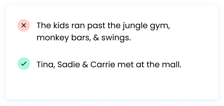 Correct: Tina, Sadie & Carrie met at the mall. Incorrect: The kids ran past the jungle gym, monkey bars,&swings.