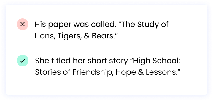 """Correct: She titled her short story """"High School: Stories of Friendship, Hope & Lessons."""" Incorrect: His paper was called, """"The Study of Lions,Tigers,&Bears."""""""